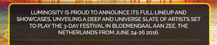 Luminosity is proud to announce its full lineup and showcases, unveiling a deep and universe slate of artists set to play the 3-day festival in bloemendaal aan zee, the Netherlands from june 24-26 2016.