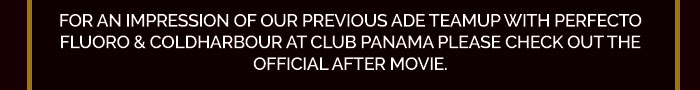 For an impression of our previous ADE teamup with Perfecto Fluoro & Coldharbour at club Panama please check out the official after movie.